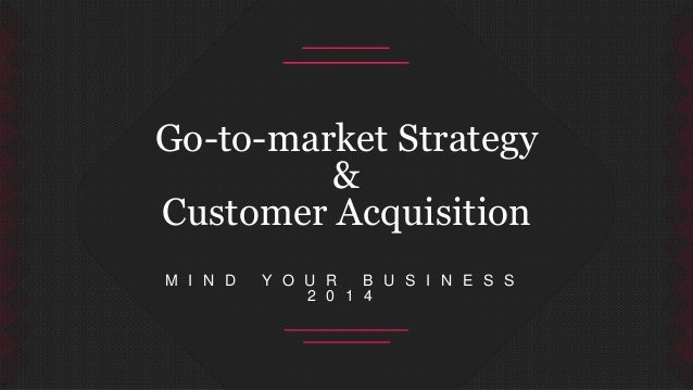 Go-to-market Strategy  &  Customer Acquisition  M I N D Y O U R B U S I N E S S  2 0 1 4