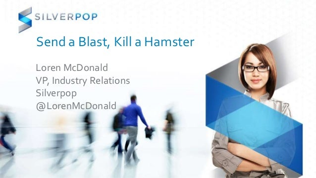 Send a Blast, Kill a Hamster Loren McDonald VP, Industry Relations Silverpop @LorenMcDonald