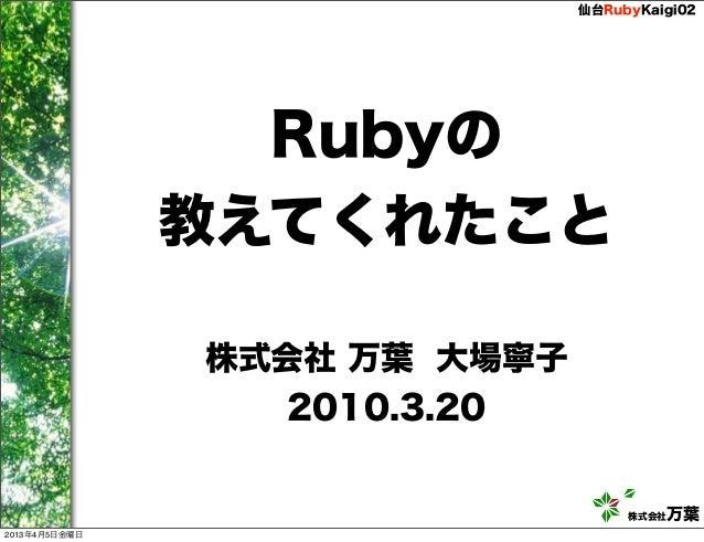 仙台RubyKaigi02                 Rubyの               教えてくれたこと               株式会社 万葉 大場寧子                 2010.3.20           ...