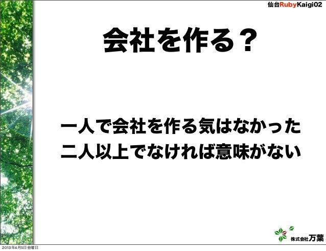 仙台RubyKaigi02                 会社を作る?               一人で会社を作る気はなかった               二人以上でなければ意味がない                            ...