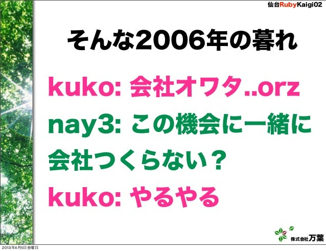 仙台RubyKaigi02                そんな2006年の暮れ               kuko: 会社オワタ..orz               nay3: この機会に一緒に               会社つくらない...