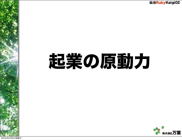 仙台RubyKaigi02               起業の原動力                         株式会社万葉2013年4月5日金曜日
