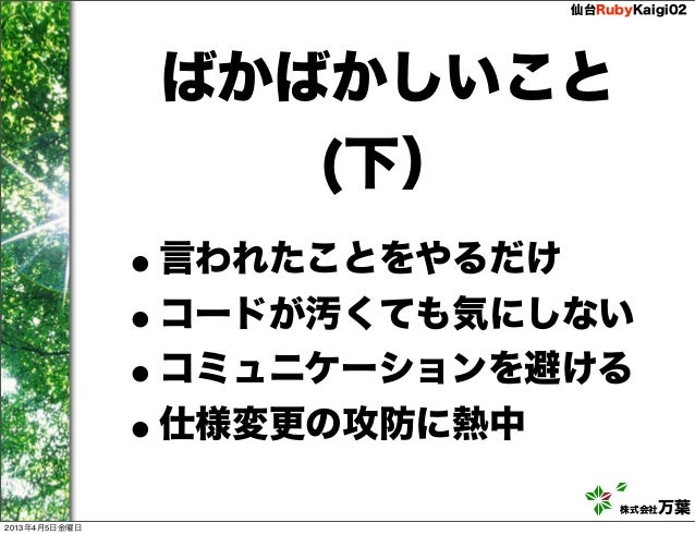仙台RubyKaigi02                ばかばかしいこと                   (下)               •言われたことをやるだけ               •コードが汚くても気にしない       ...