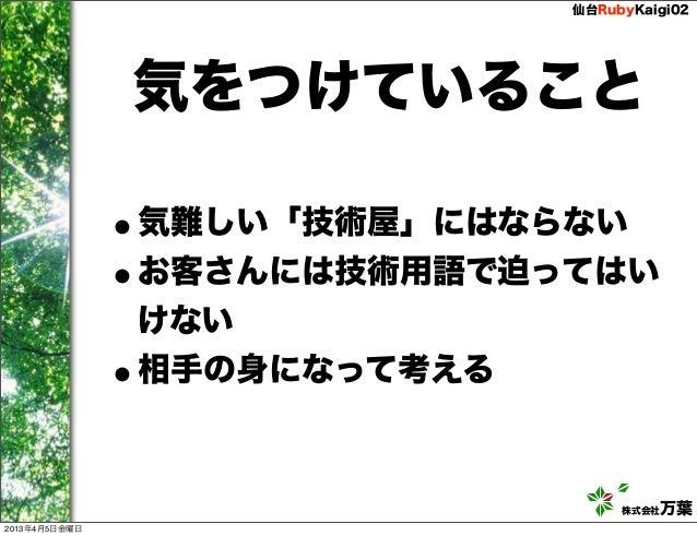仙台RubyKaigi02               気をつけていること               •気難しい「技術屋」にはならない               •お客さんには技術用語で迫ってはい               けない    ...