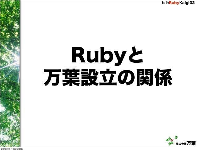 仙台RubyKaigi02                Rubyと               万葉設立の関係                          株式会社万葉2013年4月5日金曜日