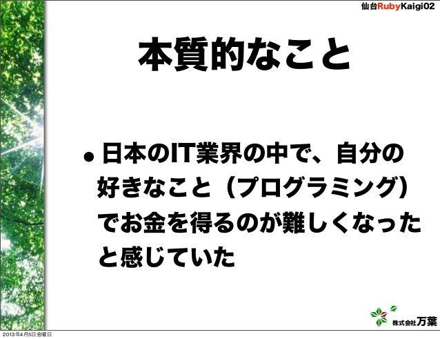 仙台RubyKaigi02                   本質的なこと               •               日本のIT業界の中で、自分の               好きなこと(プログラミング)          ...