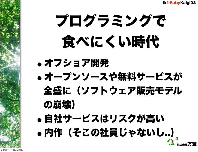 仙台RubyKaigi02                   プログラミングで                    食べにくい時代               •オフショア開発               •オープンソースや無料サービスが ...