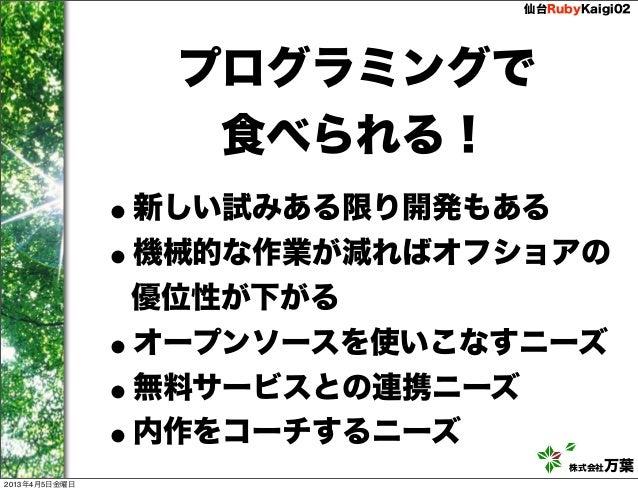 仙台RubyKaigi02                   プログラミングで                    食べられる!               •新しい試みある限り開発もある               •機械的な作業が減れば...