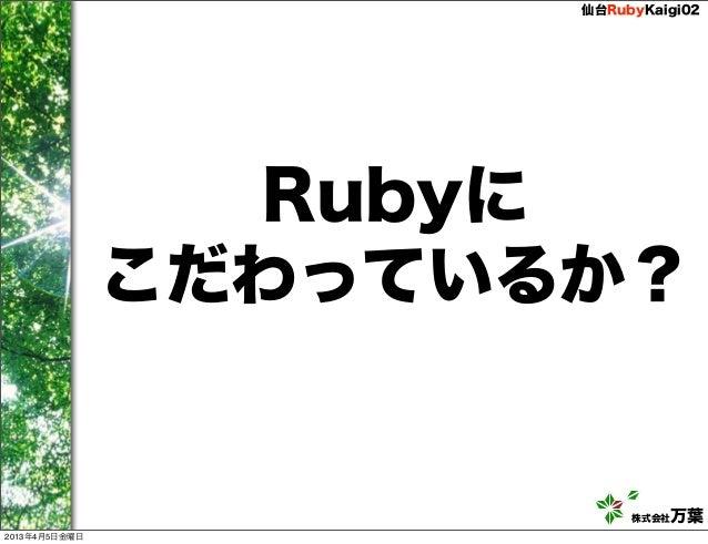 仙台RubyKaigi02                 Rubyに               こだわっているか?                           株式会社万葉2013年4月5日金曜日