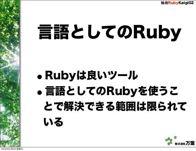 仙台RubyKaigi02               言語としてのRuby               •Rubyは良いツール               • 言語としてのRubyを使うこ               とで解決できる範囲は限ら...