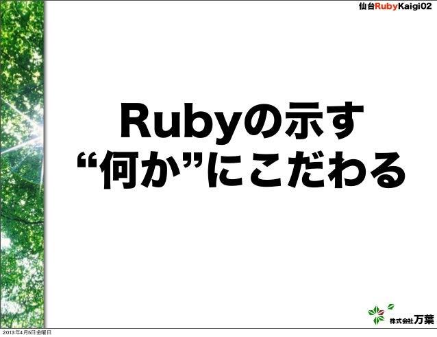 仙台RubyKaigi02               Rubyの示す               何か にこだわる                          株式会社万葉2013年4月5日金曜日