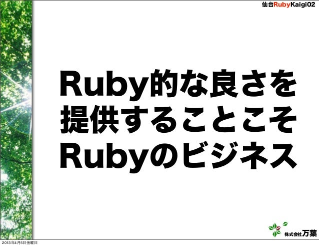 仙台RubyKaigi02               Ruby的な良さを               提供することこそ               Rubyのビジネス                           株式会社万葉2013年...