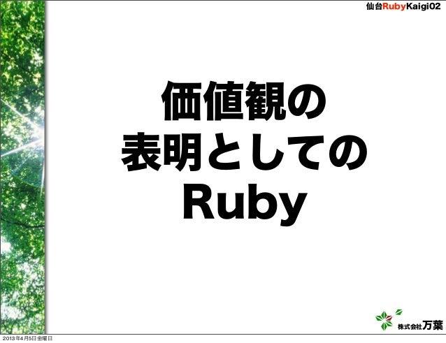 仙台RubyKaigi02                価値観の               表明としての                Ruby                         株式会社万葉2013年4月5日金曜日