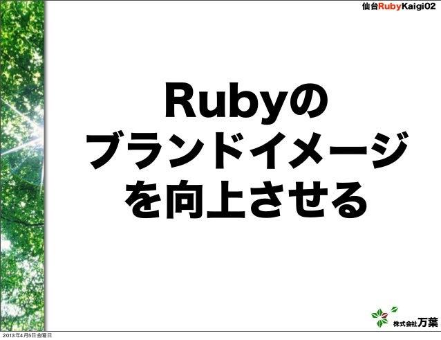 仙台RubyKaigi02                 Rubyの               ブランドイメージ                を向上させる                          株式会社万葉2013年4月5日金曜日
