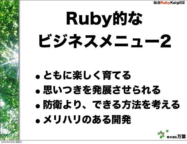 仙台RubyKaigi02                 Ruby的な               ビジネスメニュー2               •ともに楽しく育てる               •思いつきを発展させられる         ...