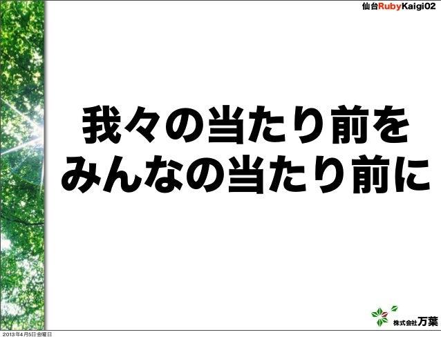 仙台RubyKaigi02                我々の当たり前を               みんなの当たり前に                           株式会社万葉2013年4月5日金曜日