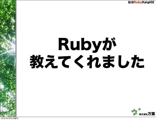 仙台RubyKaigi02                 Rubyが               教えてくれました                          株式会社万葉2013年4月5日金曜日
