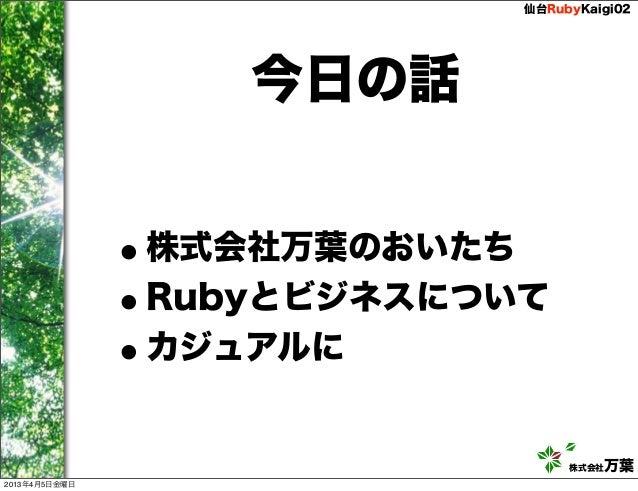 仙台RubyKaigi02                   今日の話               •株式会社万葉のおいたち               •Rubyとビジネスについて               •カジュアルに        ...