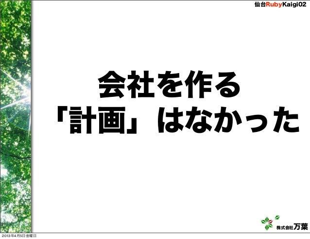 仙台RubyKaigi02                 会社を作る               「計画」はなかった                           株式会社万葉2013年4月5日金曜日