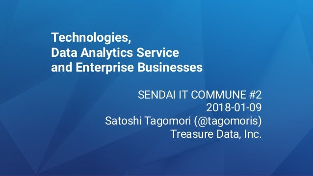 Technologies, Data Analytics Service and Enterprise Businesses SENDAI IT COMMUNE #2 2018-01-09 Satoshi Tagomori (@tagomori...
