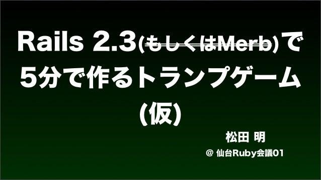 Rails 2.3(もしくはMerb)で 5分で作るトランプゲーム (仮) 松田 明 @ 仙台Ruby会議01