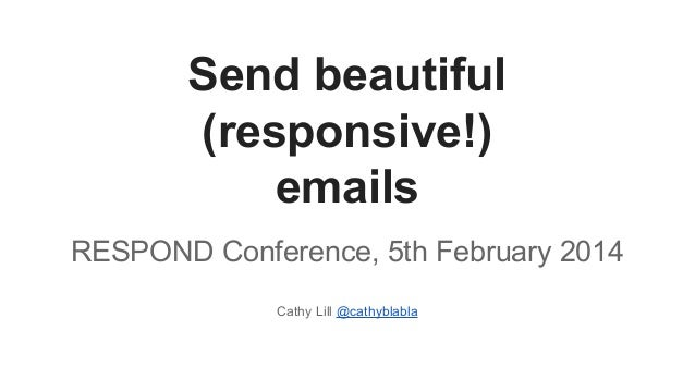 Send beautiful (responsive!) emails RESPOND Conference, 5th February 2014 Cathy Lill @cathyblabla
