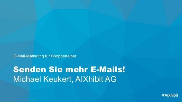 Senden Sie mehr E-Mails! Michael Keukert, AIXhibit AG E-Mail-Marketing für Shopbetreiber