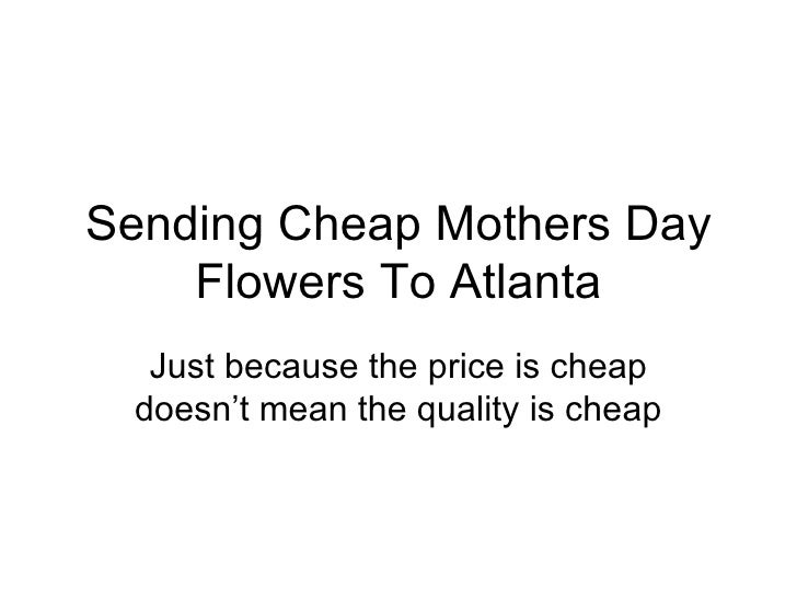 Sending Cheap Mothers Day Flowers To Atlanta Just because the price is cheap doesn't mean the quality is cheap