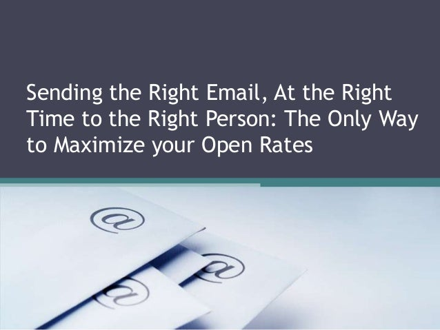 Sending the Right Email, At the Right Time to the Right Person: The Only Way to Maximize your Open Rates