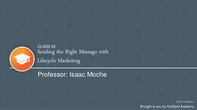 Sending the Right Message with Lifecycle Marketing Professor: Isaac Moche Email Certification Brought to you by HubSpot Ac...