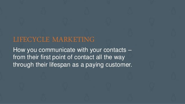 LIFECYCLE MARKETING How you communicate with your contacts – from their first point of contact all the way through their l...