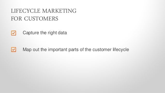 Capture the right data LIFECYCLE MARKETING FOR CUSTOMERS Map out the important parts of the customer lifecycle