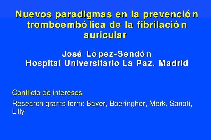 Nuevos paradigmas en la prevención tromboembólica de la fibrilación auricular  José López-Sendón Hospital Universitario La...
