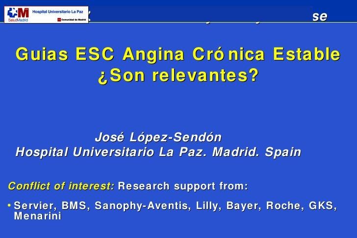 Guias ESC Angina Crónica Estable ¿Son relevantes? José López-Sendón Hospital Universitario La Paz. Madrid. Spain <ul><li>C...