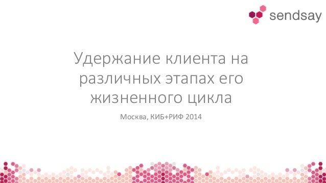 Удержание клиента на различных этапах его жизненного цикла Москва, КИБ+РИФ 2014