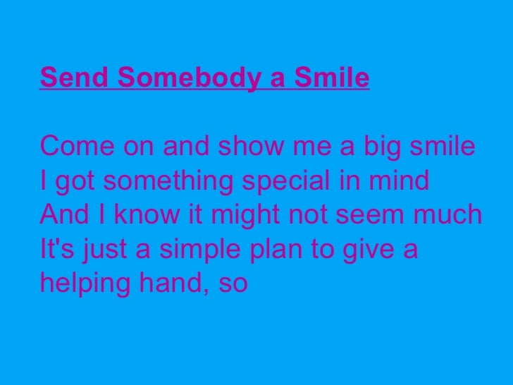 Send Somebody a Smile Come on and show me a big smile I got something special in mind And I know it might not seem much It...
