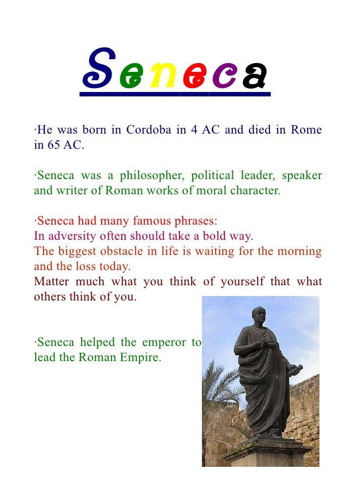 Seneca·He was born in Cordoba in 4 AC and died in Romein 65 AC.·Seneca was a philosopher, political leader, speakerand wri...