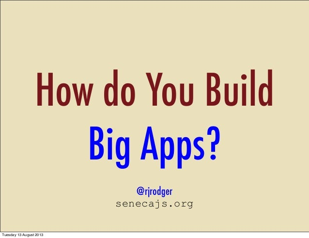 How do You Build Big Apps? @rjrodger senecajs.org Tuesday 13 August 2013