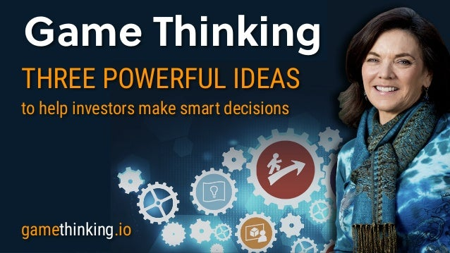Game Thinking Game Thinking THREE POWERFUL IDEAS to help investors make smart decisions gamethinking.io