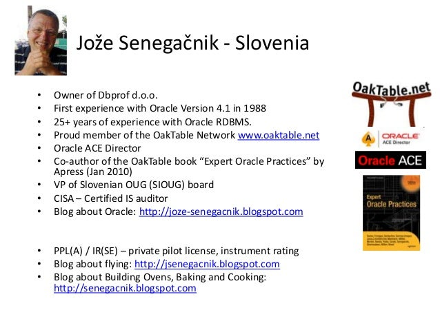 Jože Senegačnik - Slovenia • Owner of Dbprof d.o.o. • First experience with Oracle Version 4.1 in 1988 • 25+ years of expe...