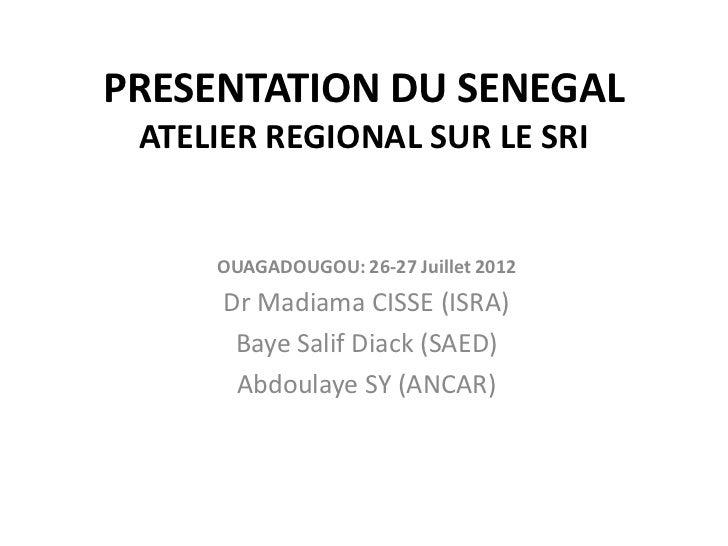 PRESENTATION DU SENEGAL ATELIER REGIONAL SUR LE SRI     OUAGADOUGOU: 26-27 Juillet 2012      Dr Madiama CISSE (ISRA)      ...
