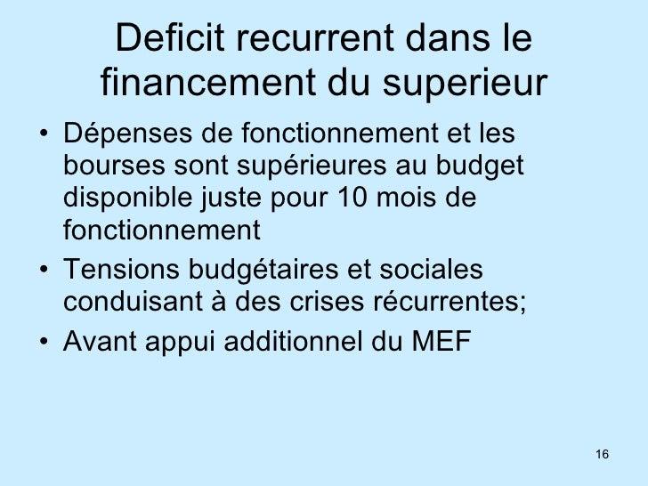 Deficit recurrent dans le financement du superieur <ul><li>Dépenses de fonctionnement et les bourses sont supérieures au b...