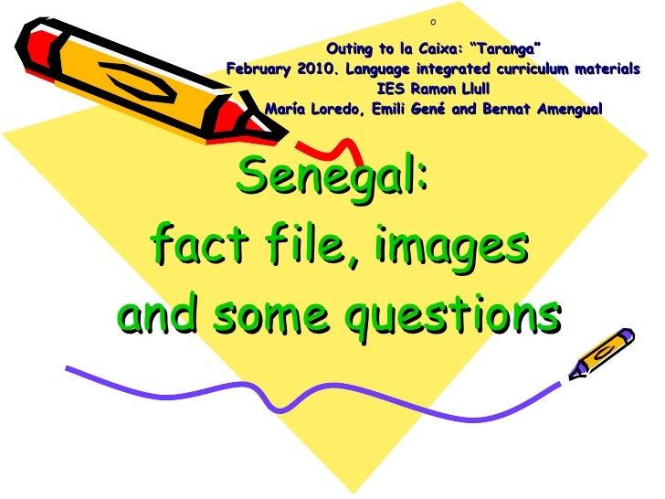 "Senegal:  fact file, images and some questions O Outing to la Caixa: ""Taranga"" February 2010. Language integrated curricul..."