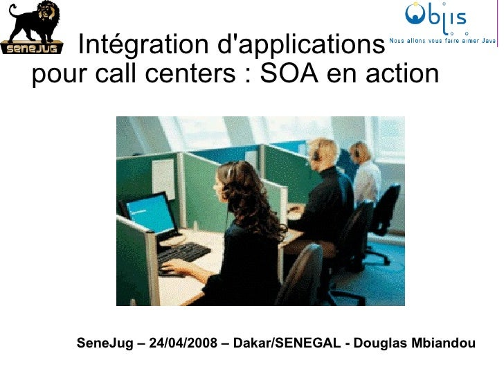 Intégration d'applications  pour call centers : SOA en action SeneJug – 24/04/2008 – Dakar/SENEGAL - Douglas Mbiandou