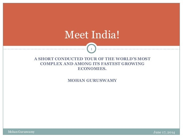 A SHORT CONDUCTED TOUR OF THE WORLD'S MOST COMPLEX AND AMONG ITS FASTEST GROWING ECONOMIES. MOHAN GURUSWAMY Meet India! Mo...