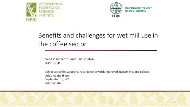 ETHIOPIAN DEVELOPMENT RESEARCH INSTITUTE Benefits and challenges for wet mill use in the coffee sector Seneshaw Tamru and ...