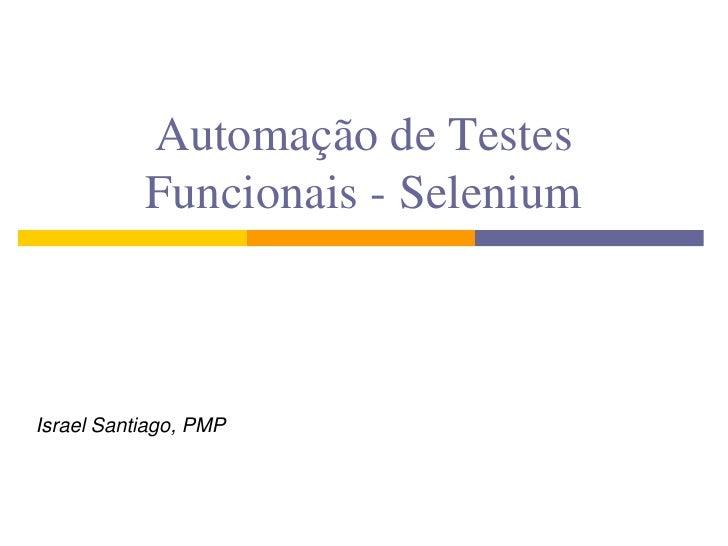 Automação de Testes  Funcionais - Selenium<br />Israel Santiago, PMP<br />