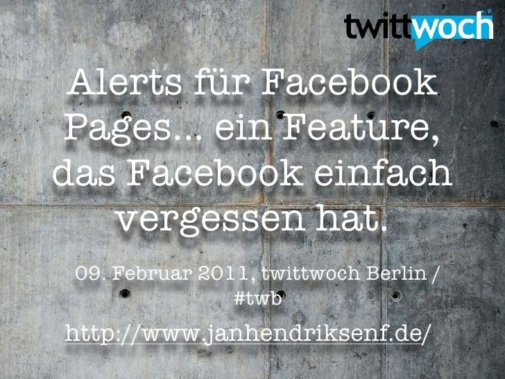 Alerts für Facebook Pages... ein Feature,das Facebook einfach   vergessen hat. 09. Februar 2011, twittwoch Berlin /       ...