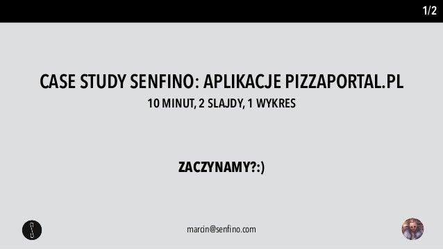 marcin@senfino.com 1/2 10 MINUT, 2 SLAJDY, 1 WYKRES CASE STUDY SENFINO: APLIKACJE PIZZAPORTAL.PL ZACZYNAMY?:)