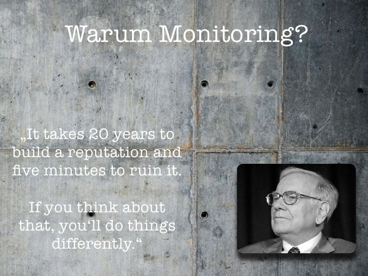 """Warum Monitoring?    """"It takes 20 years to build a reputation and five minutes to ruin it.   If you think about that, you'l..."""